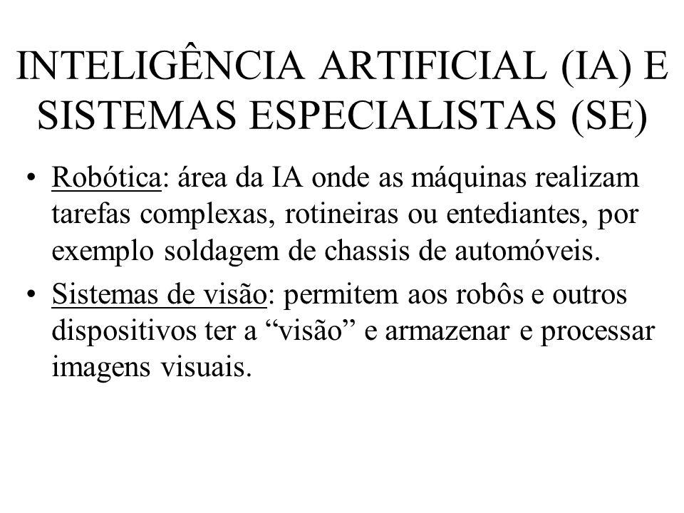 INTELIGÊNCIA ARTIFICIAL (IA) E SISTEMAS ESPECIALISTAS (SE) Robótica: área da IA onde as máquinas realizam tarefas complexas, rotineiras ou entediantes