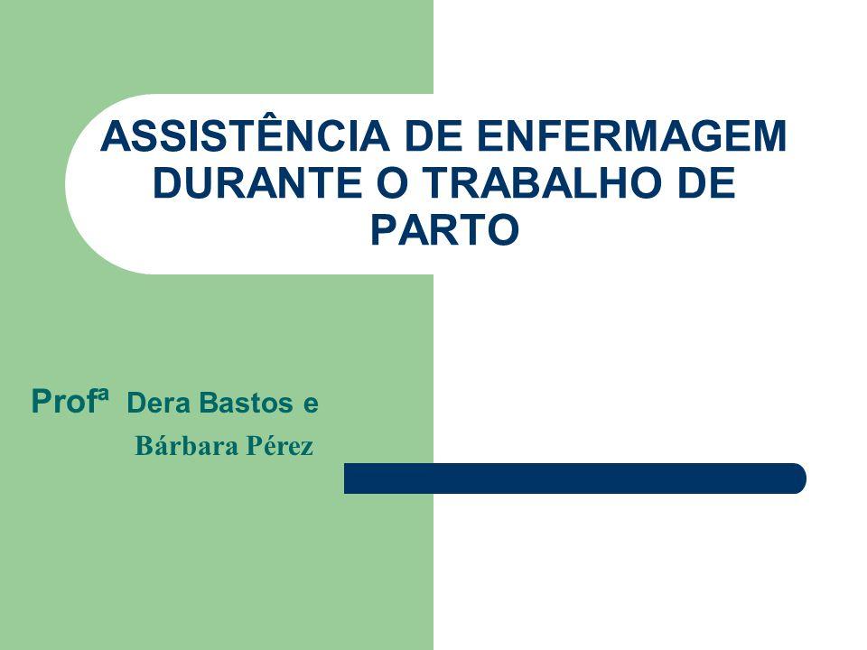 ASSISTÊNCIA DE ENFERMAGEM DURANTE O TRABALHO DE PARTO Profª Dera Bastos e Bárbara Pérez