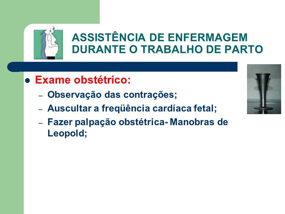 ASSISTÊNCIA DE ENFERMAGEM DURANTE O TRABALHO DE PARTO Exame obstétrico: – Observação das contrações; – Auscultar a freqüência cardíaca fetal; – Fazer