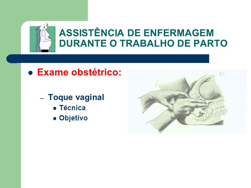 ASSISTÊNCIA DE ENFERMAGEM DURANTE O TRABALHO DE PARTO Exame obstétrico: – Toque vaginal Técnica Objetivo