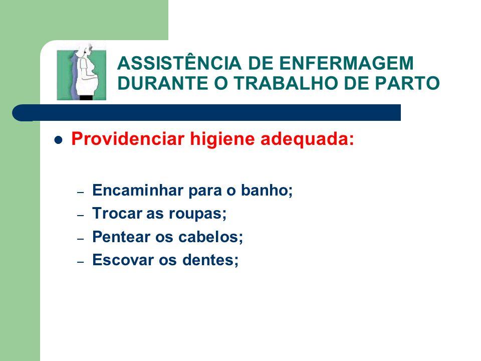 ASSISTÊNCIA DE ENFERMAGEM DURANTE O TRABALHO DE PARTO Providenciar higiene adequada: – Encaminhar para o banho; – Trocar as roupas; – Pentear os cabel