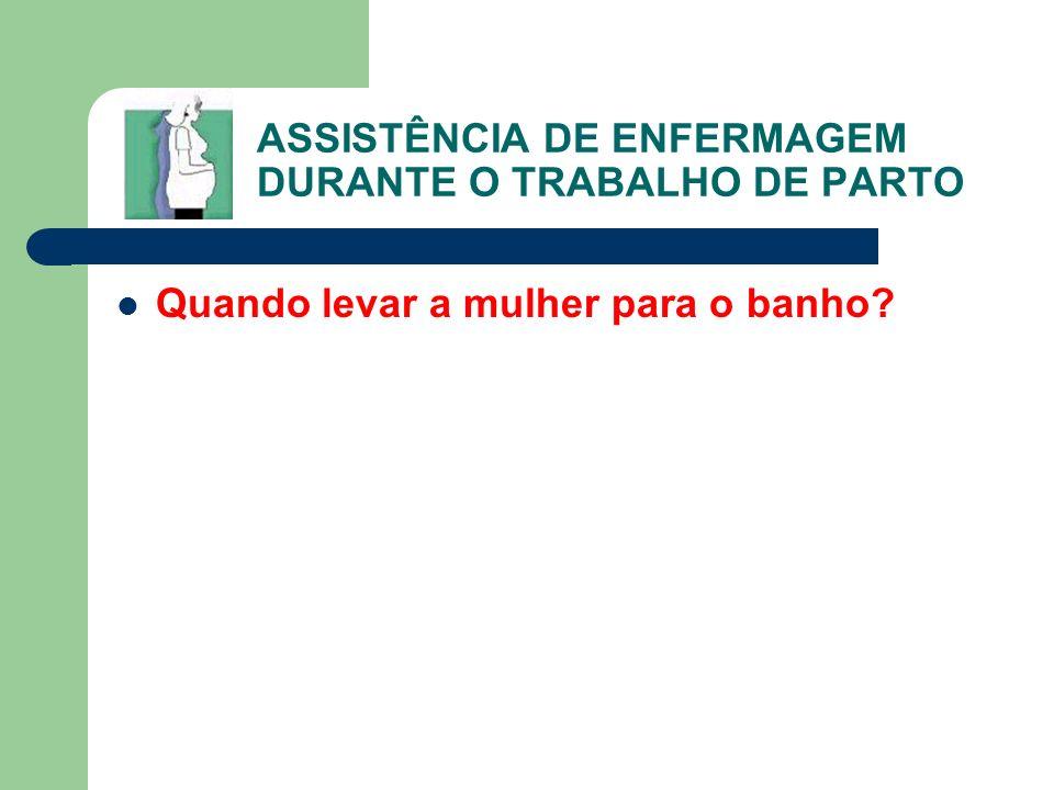ASSISTÊNCIA DE ENFERMAGEM DURANTE O TRABALHO DE PARTO Quando levar a mulher para o banho?