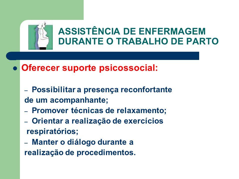 ASSISTÊNCIA DE ENFERMAGEM DURANTE O TRABALHO DE PARTO Oferecer suporte psicossocial: – Possibilitar a presença reconfortante de um acompanhante; – Pro