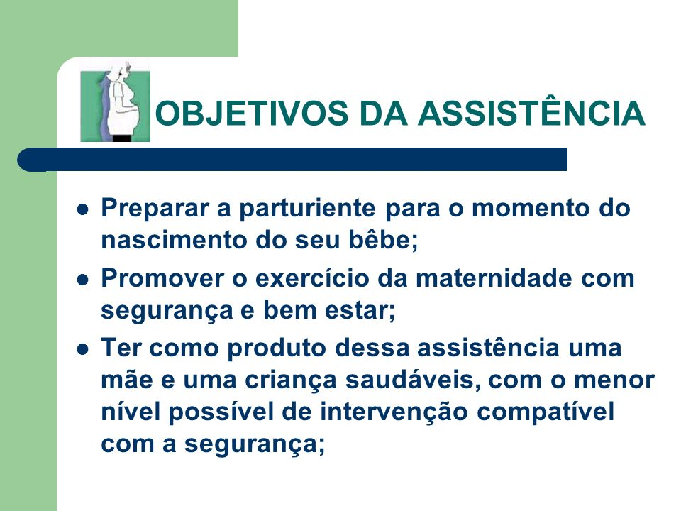OBJETIVOS DA ASSISTÊNCIA Preparar a parturiente para o momento do nascimento do seu bêbe; Promover o exercício da maternidade com segurança e bem esta