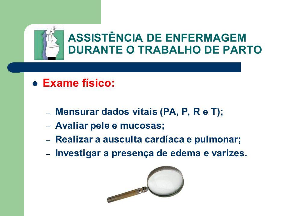 ASSISTÊNCIA DE ENFERMAGEM DURANTE O TRABALHO DE PARTO Exame físico: – Mensurar dados vitais (PA, P, R e T); – Avaliar pele e mucosas; – Realizar a aus