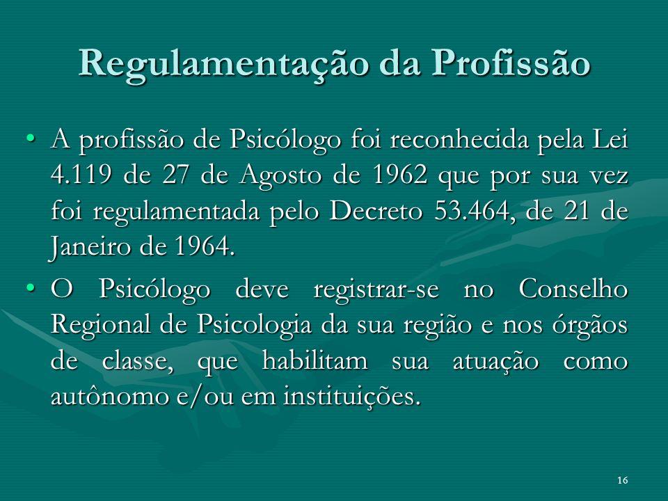 16 Regulamentação da Profissão A profissão de Psicólogo foi reconhecida pela Lei 4.119 de 27 de Agosto de 1962 que por sua vez foi regulamentada pelo