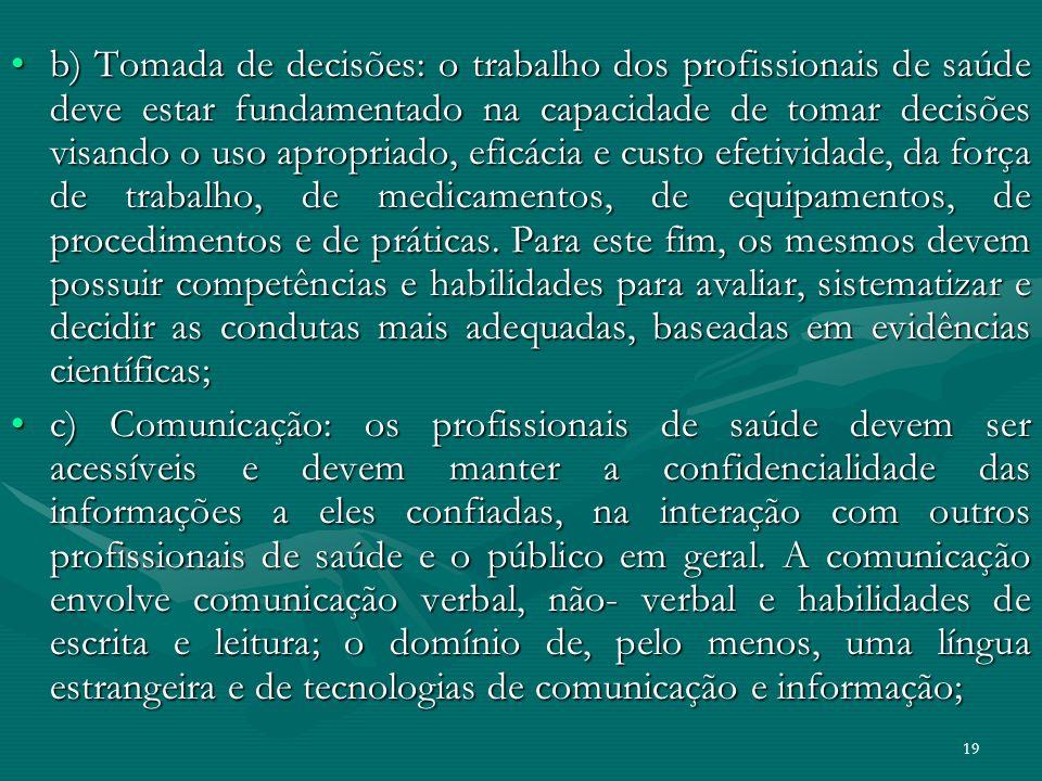 19 b) Tomada de decisões: o trabalho dos profissionais de saúde deve estar fundamentado na capacidade de tomar decisões visando o uso apropriado, efic