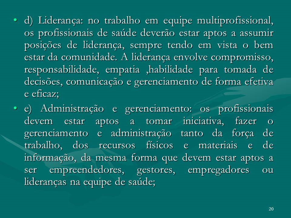 20 d) Liderança: no trabalho em equipe multiprofissional, os profissionais de saúde deverão estar aptos a assumir posições de liderança, sempre tendo