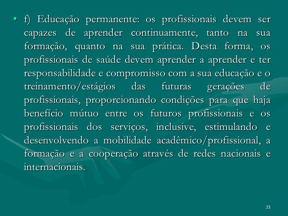 21 f) Educação permanente: os profissionais devem ser capazes de aprender continuamente, tanto na sua formação, quanto na sua prática. Desta forma, os