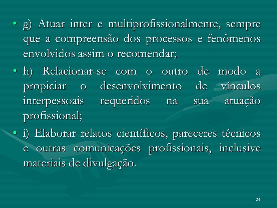 24 g) Atuar inter e multiprofissionalmente, sempre que a compreensão dos processos e fenômenos envolvidos assim o recomendar;g) Atuar inter e multipro