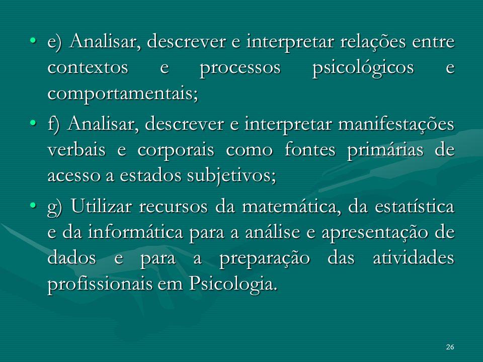 26 e) Analisar, descrever e interpretar relações entre contextos e processos psicológicos e comportamentais;e) Analisar, descrever e interpretar relaç