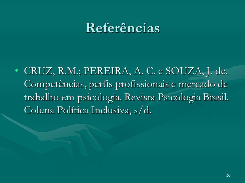 Referências CRUZ, R.M.; PEREIRA, A. C. e SOUZA, J. de. Competências, perfis profissionais e mercado de trabalho em psicologia. Revista Psicologia Bras