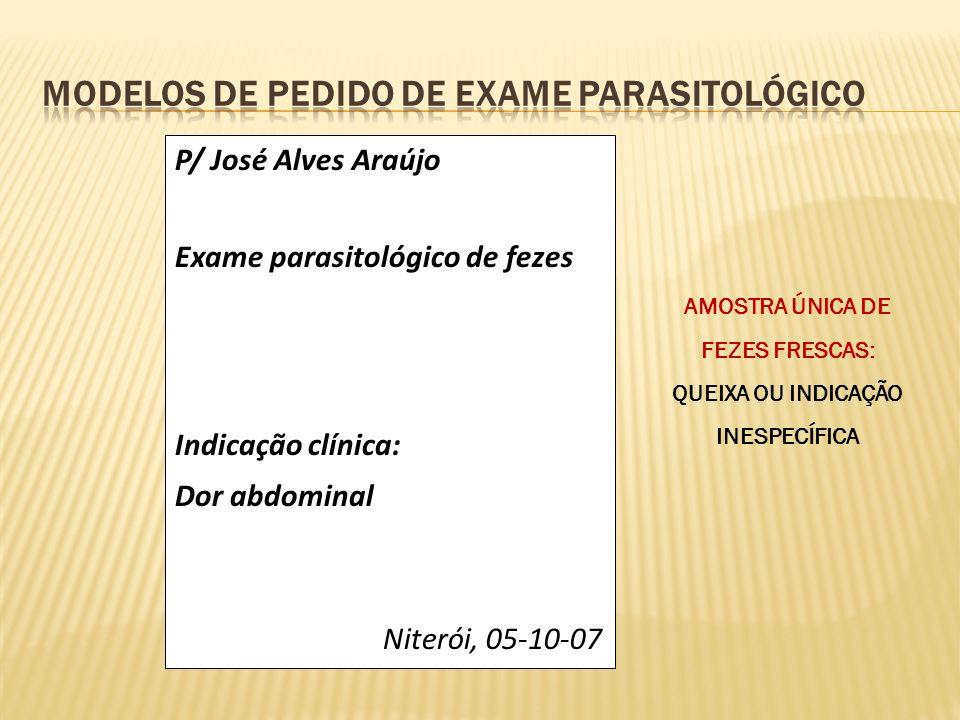 P/ José Alves Araújo Exame parasitológico de fezes Indicação clínica: Dor abdominal Niterói, 05-10-07 AMOSTRA ÚNICA DE FEZES FRESCAS: QUEIXA OU INDICA