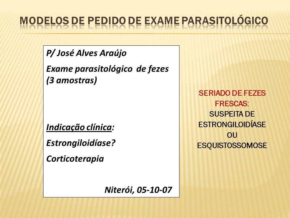 P/ José Alves Araújo Exame parasitológico de fezes (3 amostras) Indicação clínica: Estrongiloidíase? Corticoterapia Niterói, 05-10-07 SERIADO DE FEZES