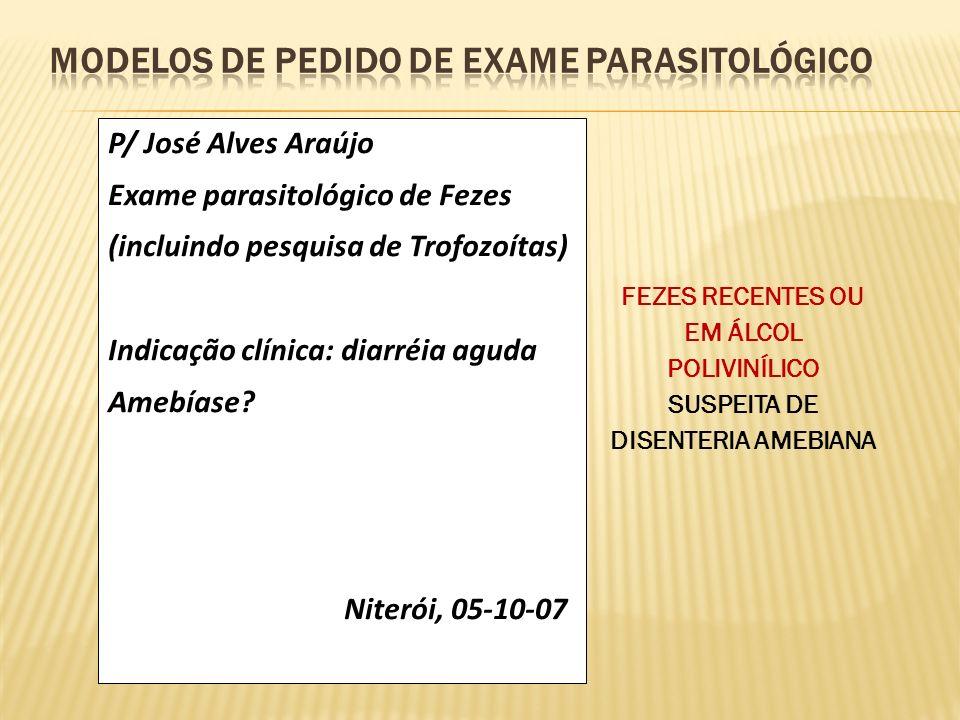 P/ José Alves Araújo Exame parasitológico de Fezes (incluindo pesquisa de Trofozoítas) Indicação clínica: diarréia aguda Amebíase? Niterói, 05-10-07 F