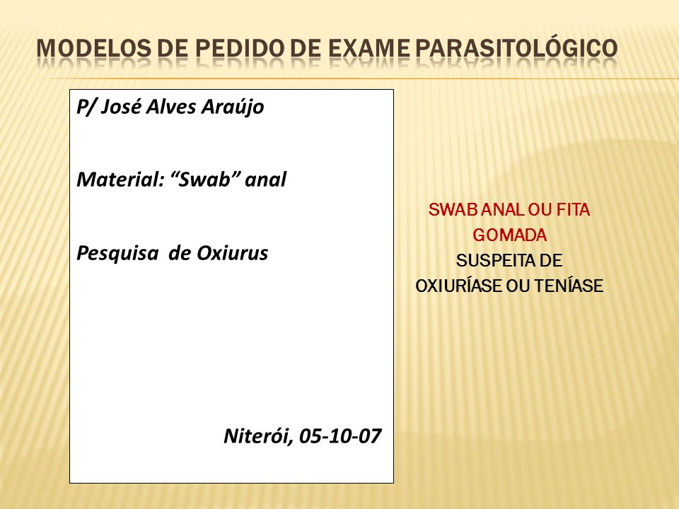 P/ José Alves Araújo Material: Swab anal Pesquisa de Oxiurus Niterói, 05-10-07 SWAB ANAL OU FITA GOMADA SUSPEITA DE OXIURÍASE OU TENÍASE