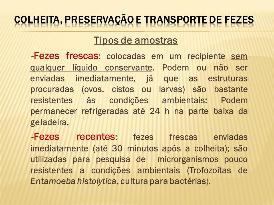 Fezes fixadas: misturadas com líquidos conservantes que fixam e preservam a morfologia das estruturas parasitárias Formol a 5% ou 10% MIF (Mercúrio-cromo, Iodo e Formol) PVA (álcool polivinílico) e Fixador de Schaudinn (Mercúrio, Ácido acético e Álcool): especiais para Trofozoítas de Entamoeba histolytica.