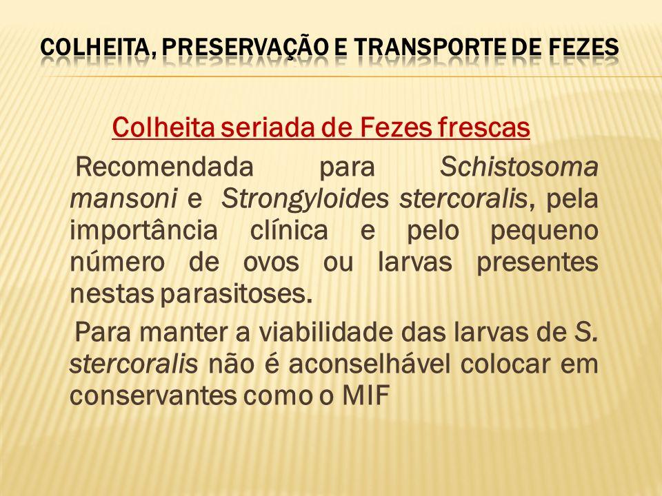 Colheita seriada de Fezes frescas Recomendada para Schistosoma mansoni e Strongyloides stercoralis, pela importância clínica e pelo pequeno número de