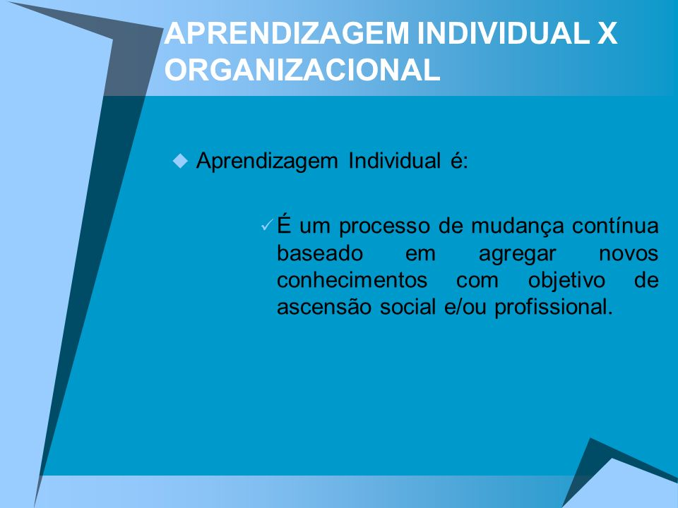 APRENDIZAGEM INDIVIDUAL X ORGANIZACIONAL Aprendizagem Individual é: É um processo de mudança contínua baseado em agregar novos conhecimentos com objet
