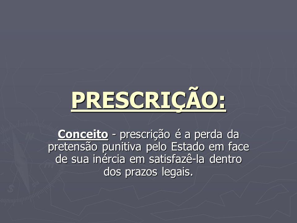 PRESCRIÇÃO: Conceito - prescrição é a perda da pretensão punitiva pelo Estado em face de sua inércia em satisfazê-la dentro dos prazos legais.