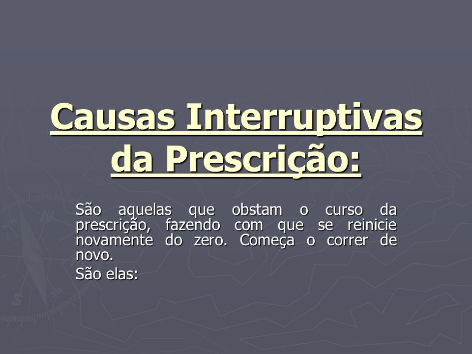 Causas Interruptivas da Prescrição: São aquelas que obstam o curso da prescrição, fazendo com que se reinicie novamente do zero.