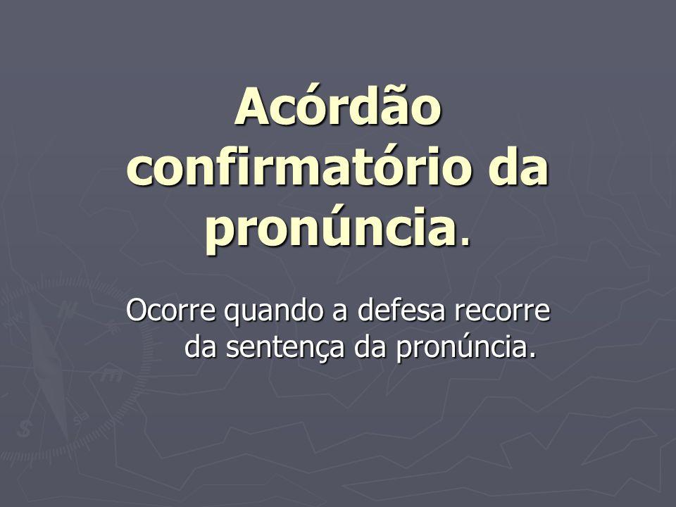 Acórdão confirmatório da pronúncia. Ocorre quando a defesa recorre da sentença da pronúncia.