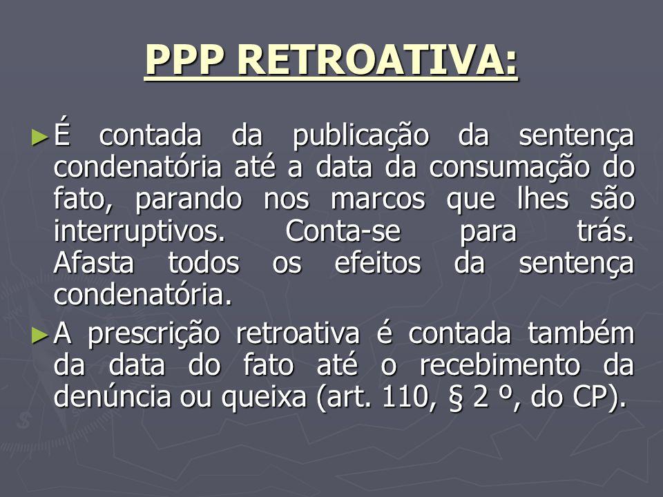 PPP RETROATIVA: É contada da publicação da sentença condenatória até a data da consumação do fato, parando nos marcos que lhes são interruptivos.