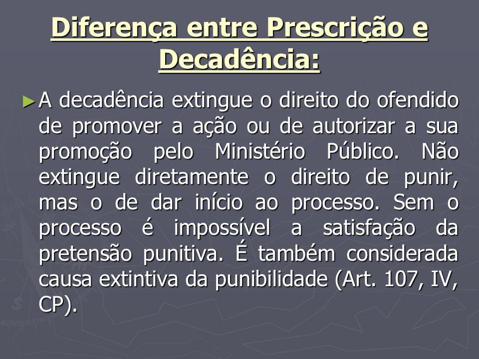 Diferença entre Prescrição e Decadência: A decadência extingue o direito do ofendido de promover a ação ou de autorizar a sua promoção pelo Ministério Público.