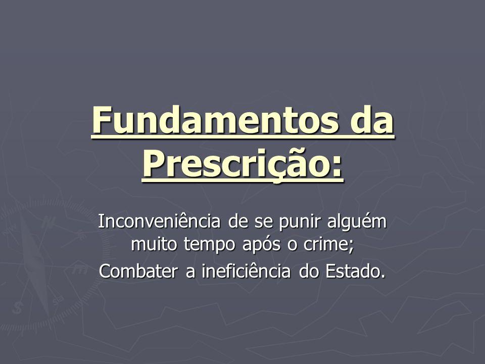 Fundamentos da Prescrição: Inconveniência de se punir alguém muito tempo após o crime; Combater a ineficiência do Estado.