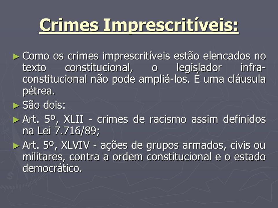 Crimes Imprescritíveis: Como os crimes imprescritíveis estão elencados no texto constitucional, o legislador infra- constitucional não pode ampliá-los.