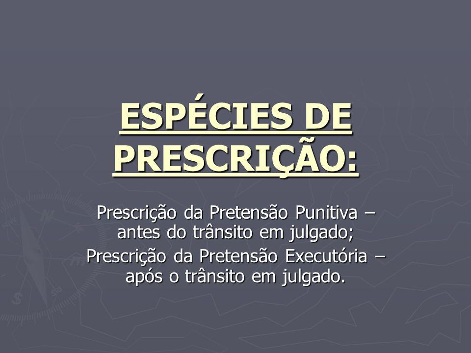 ESPÉCIES DE PRESCRIÇÃO: Prescrição da Pretensão Punitiva – antes do trânsito em julgado; Prescrição da Pretensão Executória – após o trânsito em julgado.