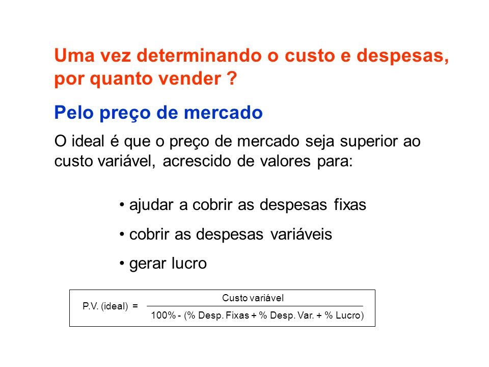 Custo variável 100% - (% Desp. Fixas + % Desp. Var. + % Lucro) P.V. (ideal) = Uma vez determinando o custo e despesas, por quanto vender ? O ideal é q