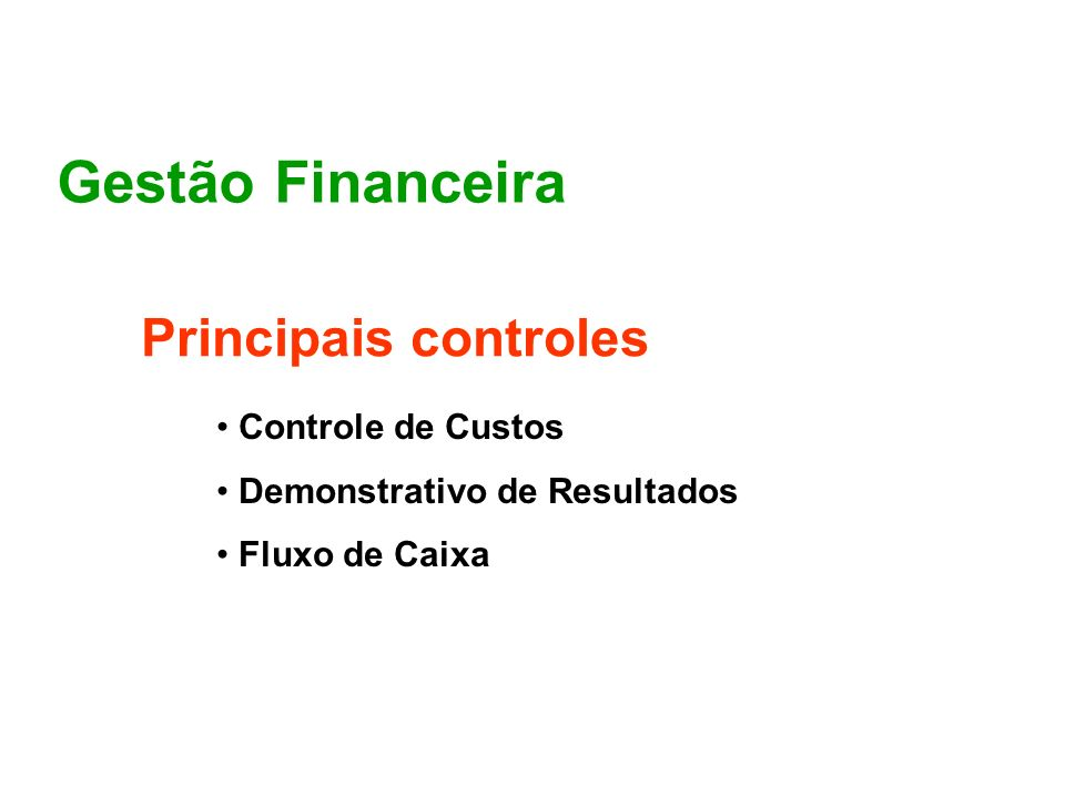 Gestão Financeira Principais controles Controle de custos Demonstrativo de Resultados Fluxo de Caixa