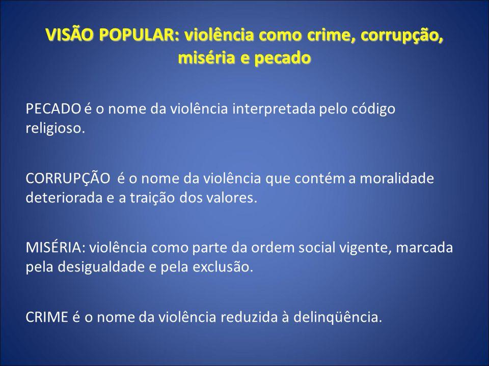 VISÃO POPULAR: violência como crime, corrupção, miséria e pecado A sabedoria popular atribui sentido moral, econômico e criminoso dos atos violentos e seu atentado à vida e à integridade social e pessoal.