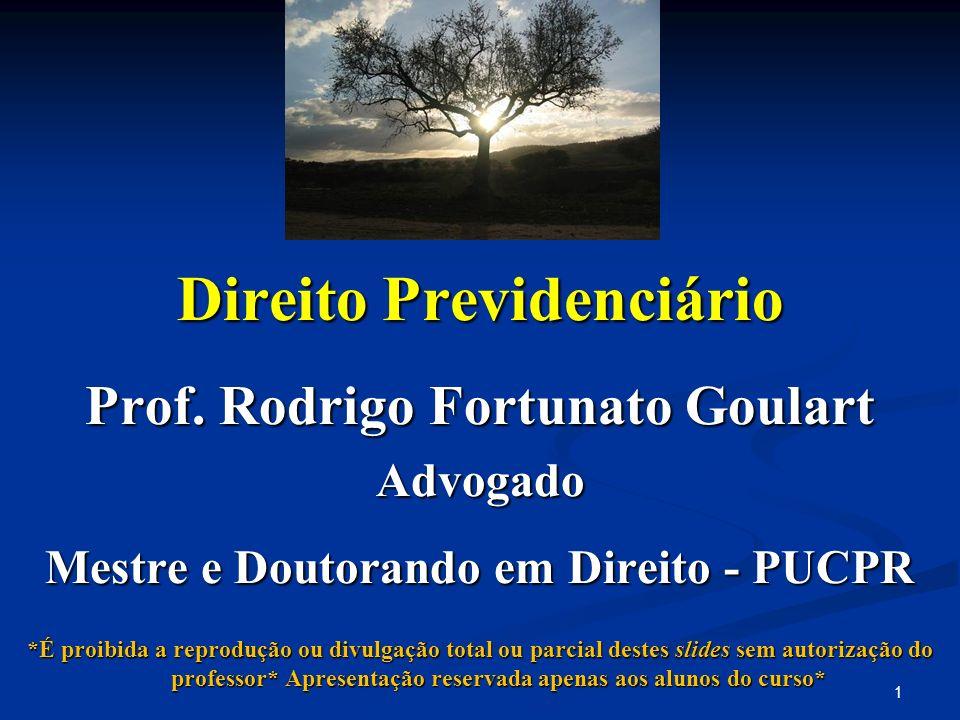 Direito Previdenciário Prof. Rodrigo Fortunato Goulart Advogado Mestre e Doutorando em Direito - PUCPR *É proibida a reprodução ou divulgação total ou