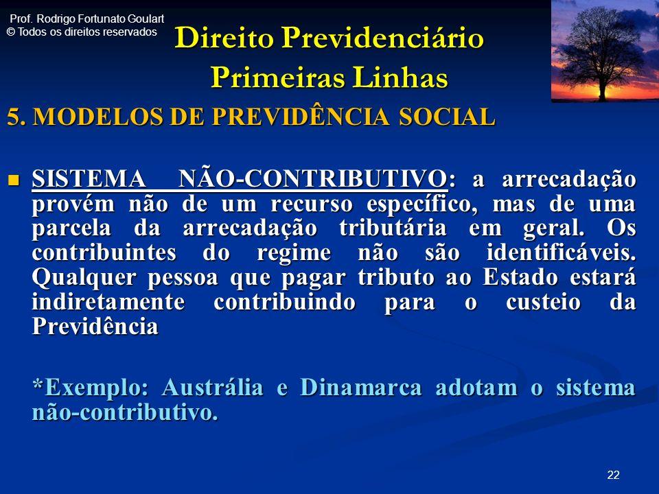 Direito Previdenciário Primeiras Linhas 5. MODELOS DE PREVIDÊNCIA SOCIAL SISTEMA NÃO-CONTRIBUTIVO: a arrecadação provém não de um recurso específico,