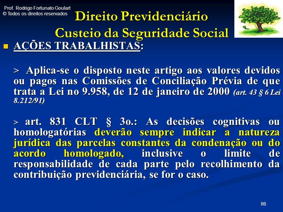 Direito Previdenciário Custeio da Seguridade Social AÇÕES TRABALHISTAS: AÇÕES TRABALHISTAS: > Aplica-se o disposto neste artigo aos valores devidos ou