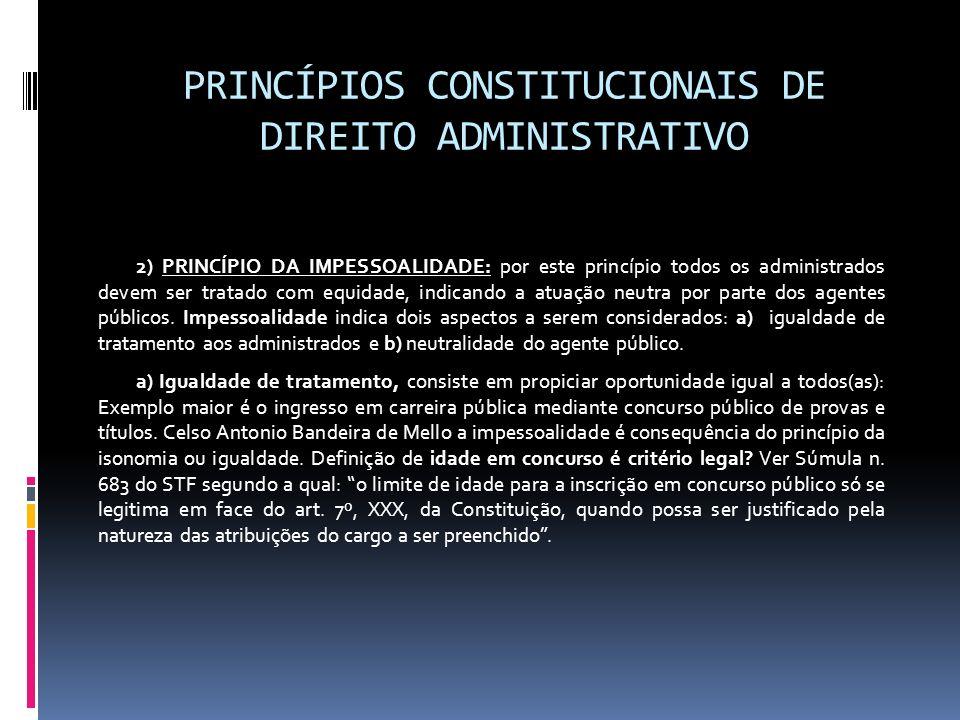 PRINCÍPIOS CONSTITUCIONAIS DE DIREITO ADMINISTRATIVO 2) PRINCÍPIO DA IMPESSOALIDADE: por este princípio todos os administrados devem ser tratado com e