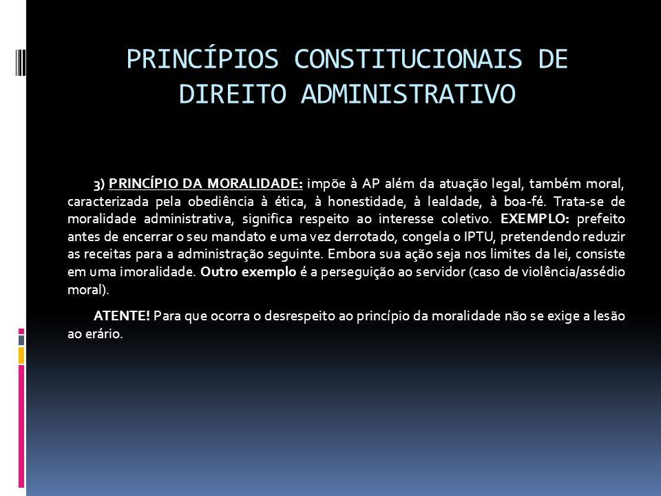 PRINCÍPIOS CONSTITUCIONAIS DE DIREITO ADMINISTRATIVO 3) PRINCÍPIO DA MORALIDADE: impõe à AP além da atuação legal, também moral, caracterizada pela ob