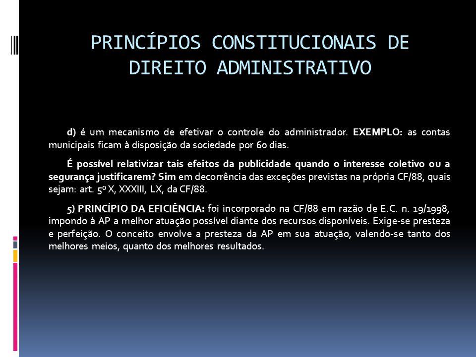 PRINCÍPIOS CONSTITUCIONAIS DE DIREITO ADMINISTRATIVO d) é um mecanismo de efetivar o controle do administrador. EXEMPLO: as contas municipais ficam à