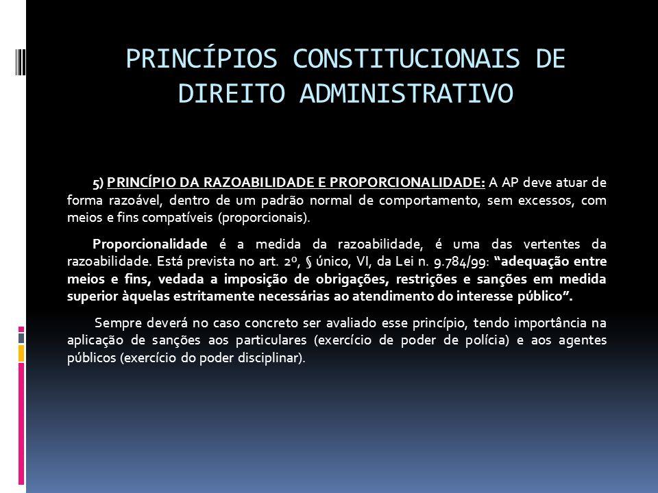 PRINCÍPIOS CONSTITUCIONAIS DE DIREITO ADMINISTRATIVO 5) PRINCÍPIO DA RAZOABILIDADE E PROPORCIONALIDADE: A AP deve atuar de forma razoável, dentro de u