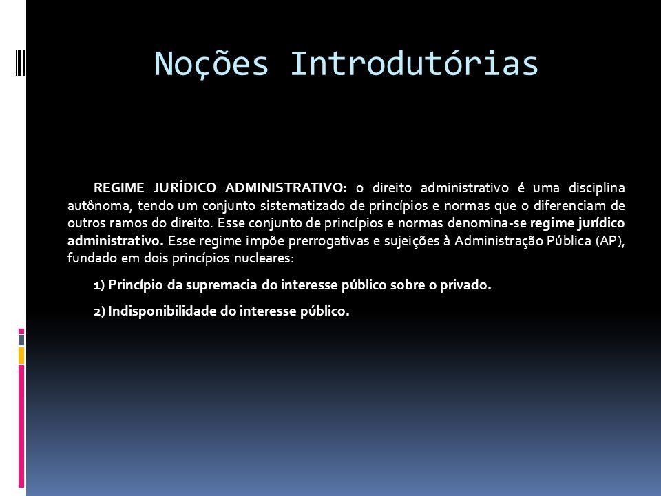 Noções Introdutórias REGIME JURÍDICO ADMINISTRATIVO: o direito administrativo é uma disciplina autônoma, tendo um conjunto sistematizado de princípios