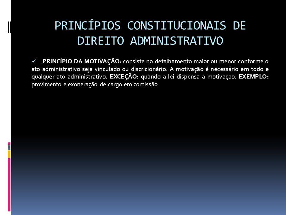 PRINCÍPIOS CONSTITUCIONAIS DE DIREITO ADMINISTRATIVO PRINCÍPIO DA MOTIVAÇÃO: consiste no detalhamento maior ou menor conforme o ato administrativo sej