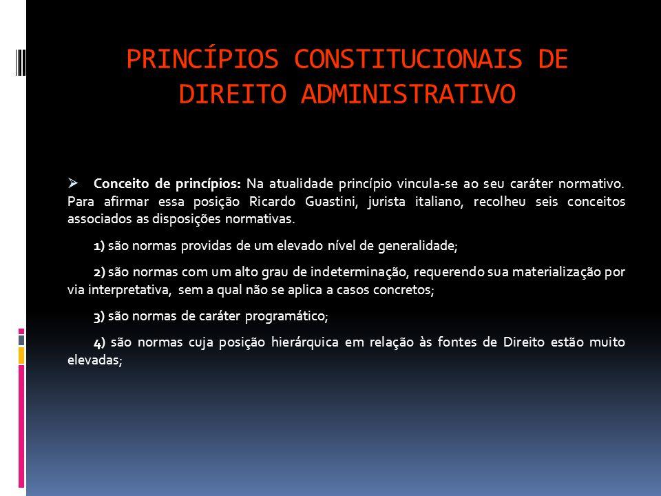 PRINCÍPIOS CONSTITUCIONAIS DE DIREITO ADMINISTRATIVO Conceito de princípios: Na atualidade princípio vincula-se ao seu caráter normativo. Para afirmar