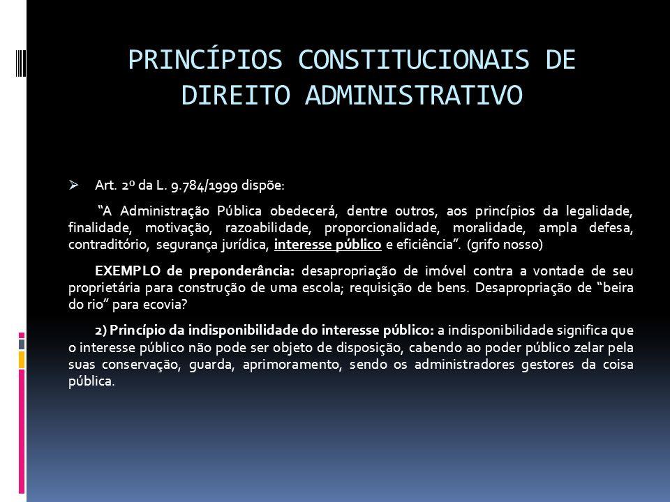 PRINCÍPIOS CONSTITUCIONAIS DE DIREITO ADMINISTRATIVO Art. 2º da L. 9.784/1999 dispõe: A Administração Pública obedecerá, dentre outros, aos princípios