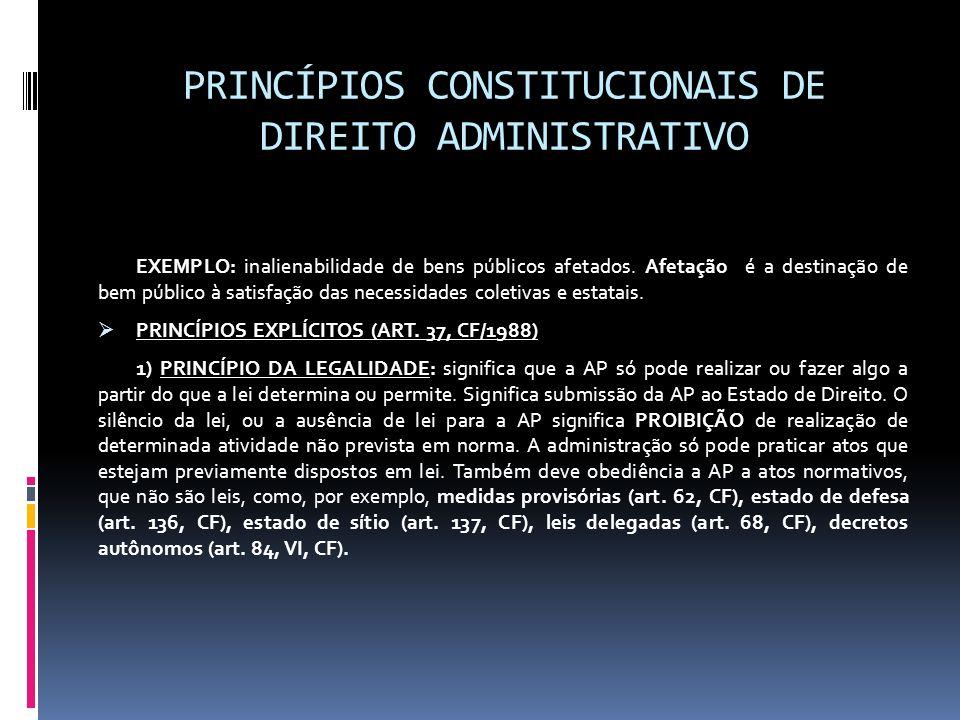 PRINCÍPIOS CONSTITUCIONAIS DE DIREITO ADMINISTRATIVO EXEMPLO: inalienabilidade de bens públicos afetados. Afetação é a destinação de bem público à sat