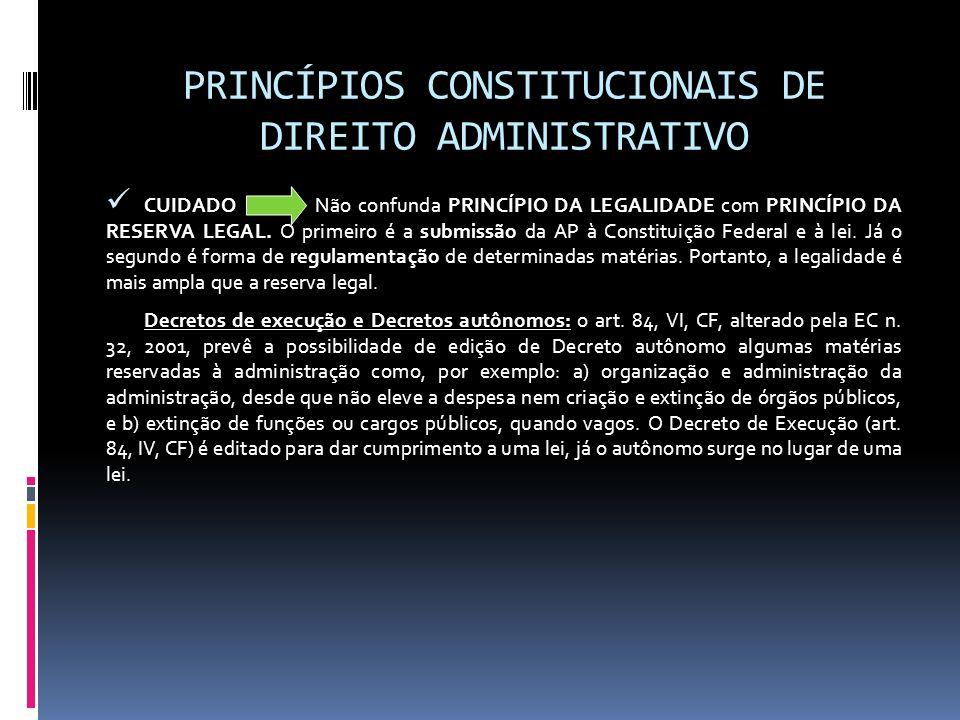 PRINCÍPIOS CONSTITUCIONAIS DE DIREITO ADMINISTRATIVO CUIDADO Não confunda PRINCÍPIO DA LEGALIDADE com PRINCÍPIO DA RESERVA LEGAL. O primeiro é a submi