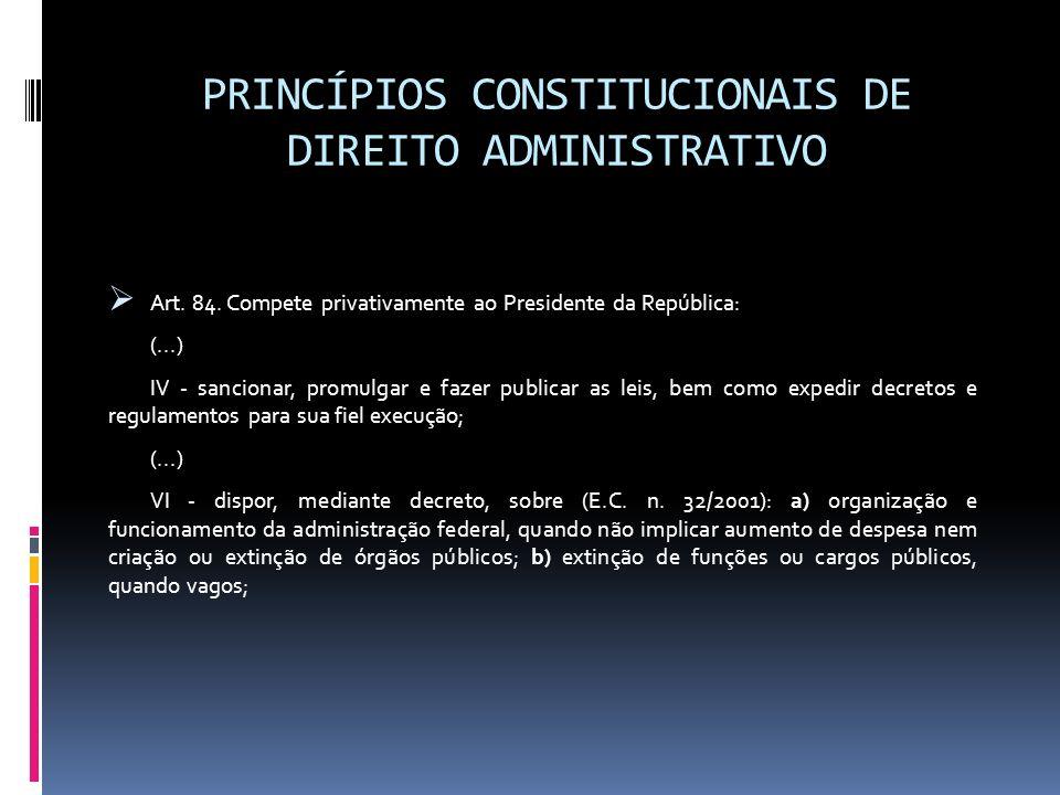 PRINCÍPIOS CONSTITUCIONAIS DE DIREITO ADMINISTRATIVO Art. 84. Compete privativamente ao Presidente da República: (...) IV - sancionar, promulgar e faz