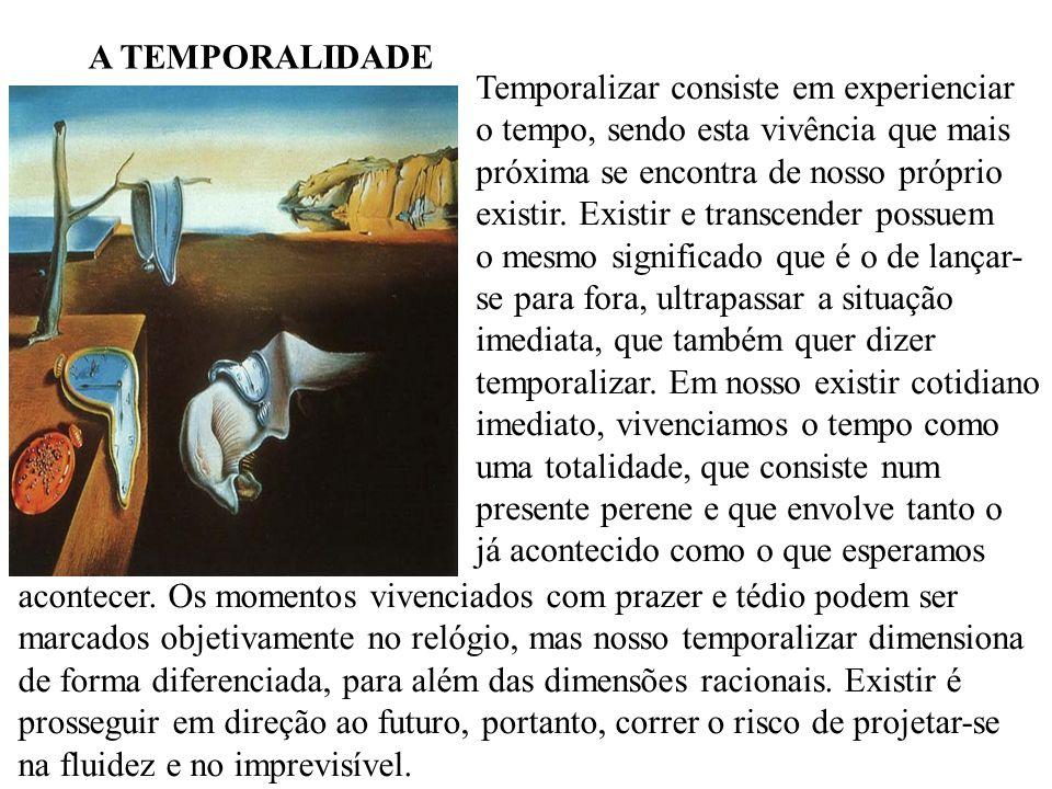 A TEMPORALIDADE Temporalizar consiste em experienciar o tempo, sendo esta vivência que mais próxima se encontra de nosso próprio existir. Existir e tr