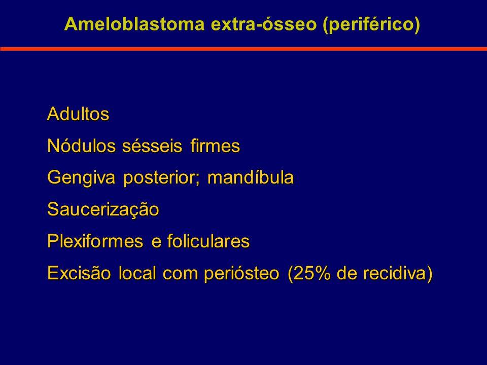 Adultos Nódulos sésseis firmes Gengiva posterior; mandíbula Saucerização Plexiformes e foliculares Excisão local com periósteo (25% de recidiva) Amelo